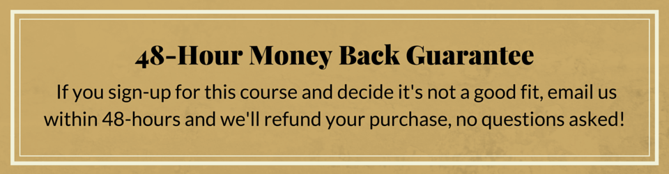 If you sign-up for this course and decide it's not a good fit, email us within 48-hours and we'll refund your purchase, no questions asked!