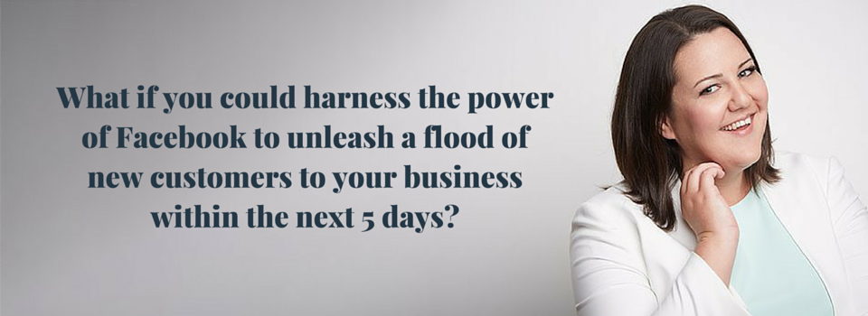 What if you could harness the power of Facebook to unleash a flood of new customers to your business within the next 5 days_